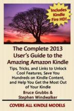 "The Complete 2013 User's Guide to the Amazing Amazon Kindle: Covers All Current Kindles Including the Kindle Fire, Kindle Fire HD, Kindle Fire HD 8.9"", Kindle Paperwhite, and Kindle Basic"